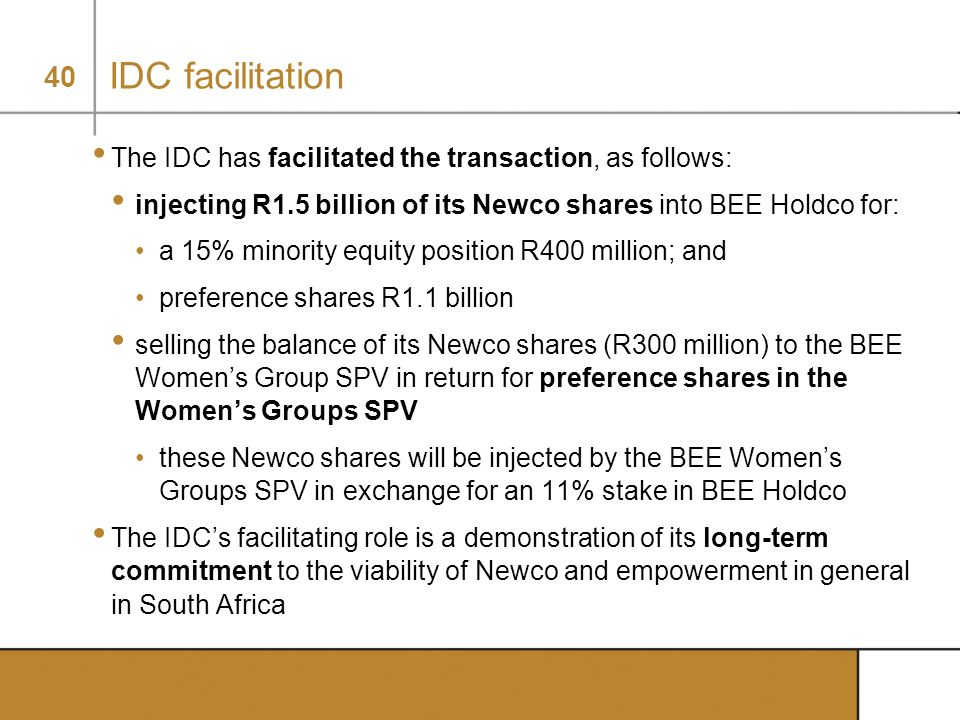 40 IDC facilitation The IDC has facilitated the transaction, as follows: injecting R1.5 billion of its Newco shares into BEE Holdco for: a 15% minorit