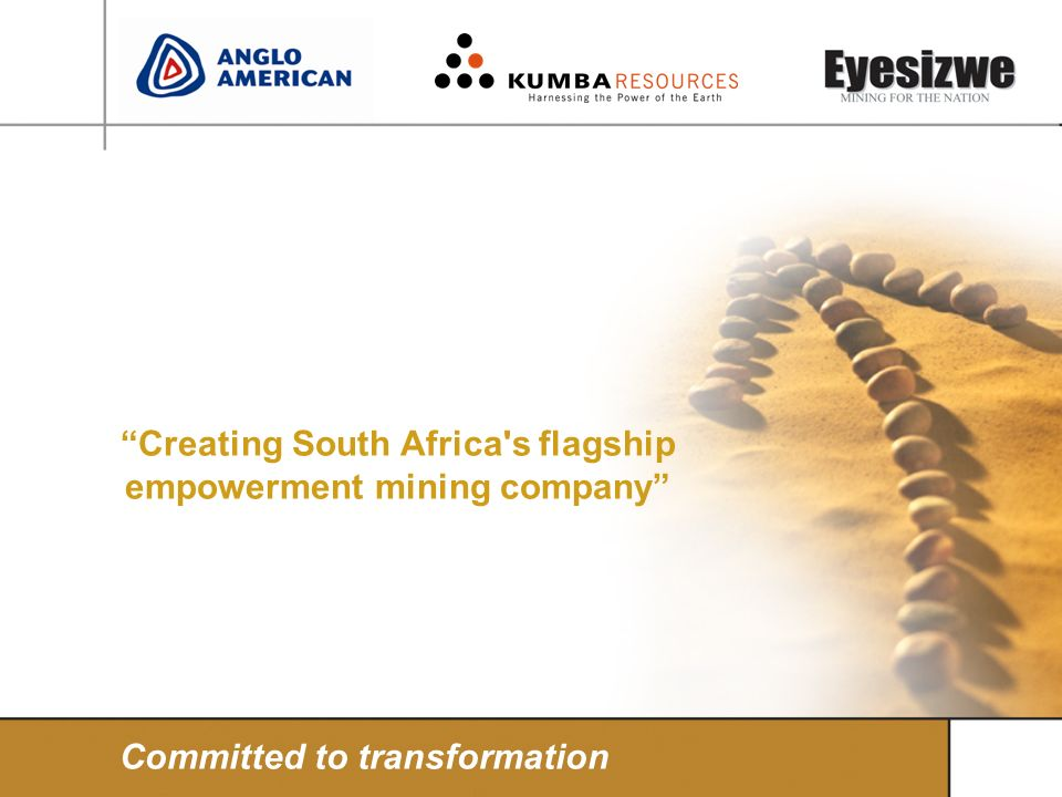 Creating South Africa's flagship empowerment mining company Committed to transformation