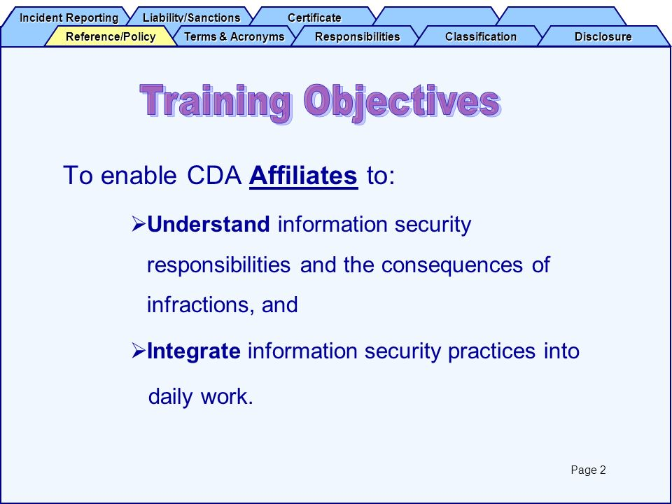 Incident Reporting Incident Reporting Liability/Sanctions Certificate Terms & Acronyms Terms & Acronyms Responsibilities Classification Disclosure Reference/Policy All CDA AffiliatesAffiliates must complete security awareness training annually by viewing this presentation within the timeframe and terms specified in the Affiliates contract with CDA.