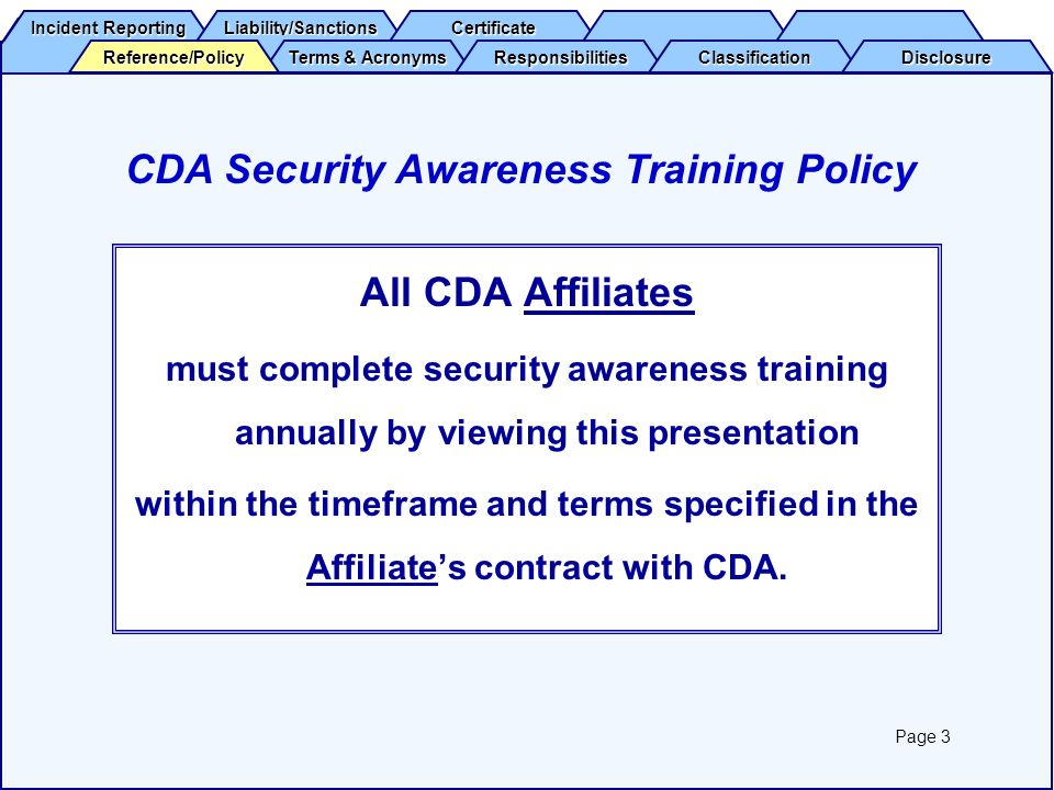 Reference/Policy Terms & Acronyms Terms & Acronyms Responsibilities Classification Disclosure Incident Reporting Incident Reporting Liability/Sanctions Certificate You have successfully completed CDA Security Awareness Training.