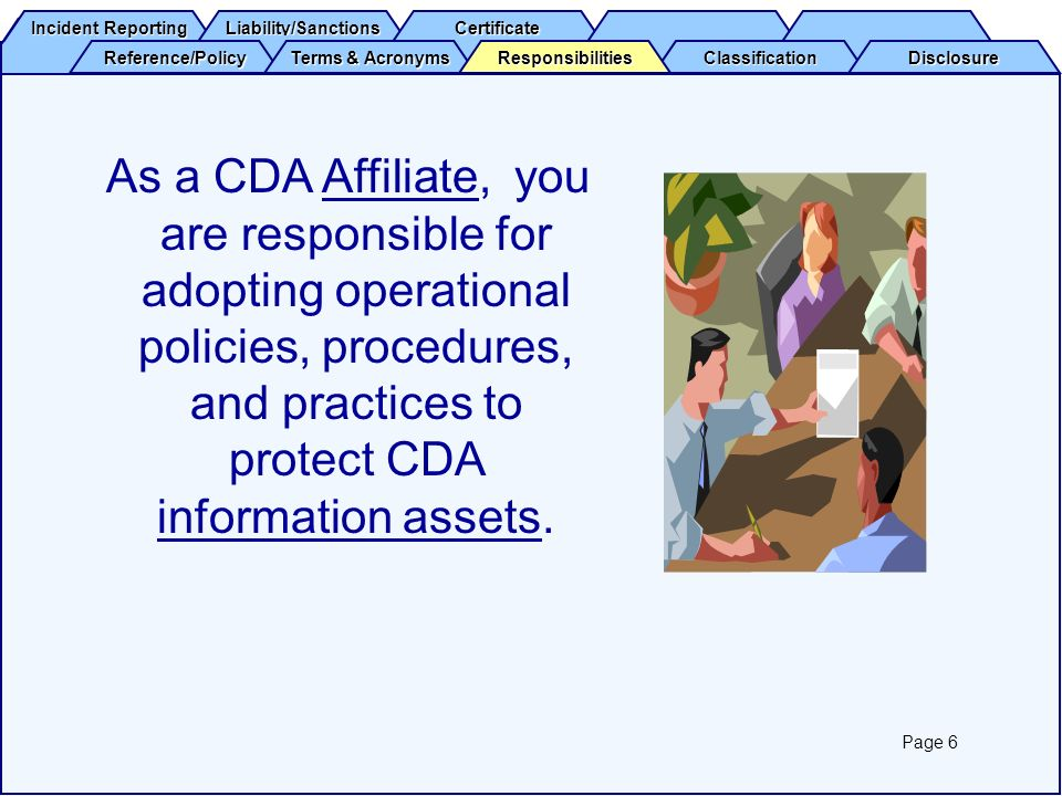 Incident Reporting Incident Reporting Liability/Sanctions Certificate Reference/Policy Terms & Acronyms Terms & Acronyms Classification Disclosure Responsibilities CDA Information Assets includeInformation Assets (but are not limited to): Information collected and/or accessedaccess in the administration of CDA programs and services.