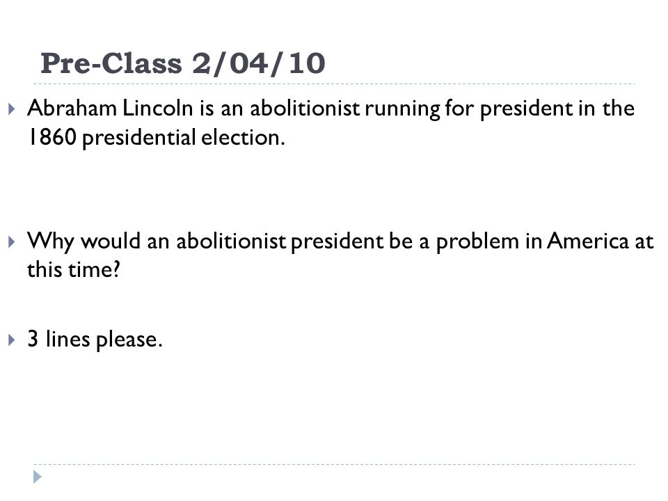 Pre-Class 2/04/10 Abraham Lincoln is an abolitionist running for president in the 1860 presidential election.