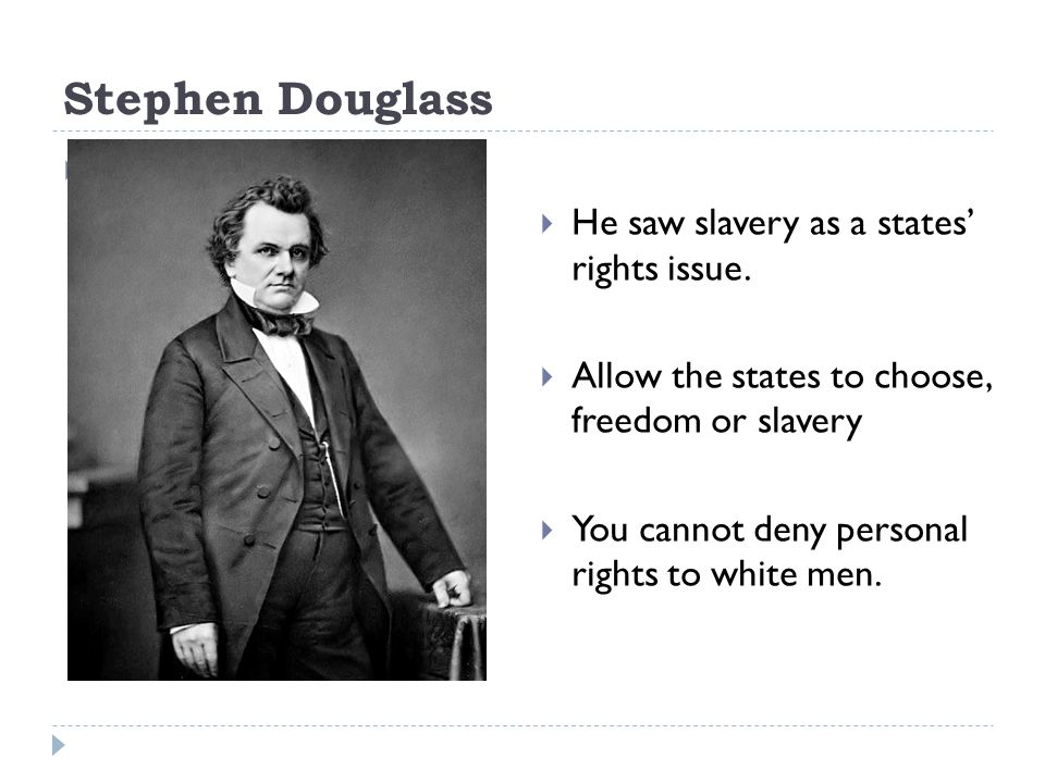 Stephen Douglass H He saw slavery as a states rights issue.