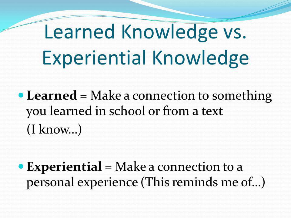 Learned Knowledge vs. Experiential Knowledge Learned = Make a connection to something you learned in school or from a text (I know…) Experiential = Ma