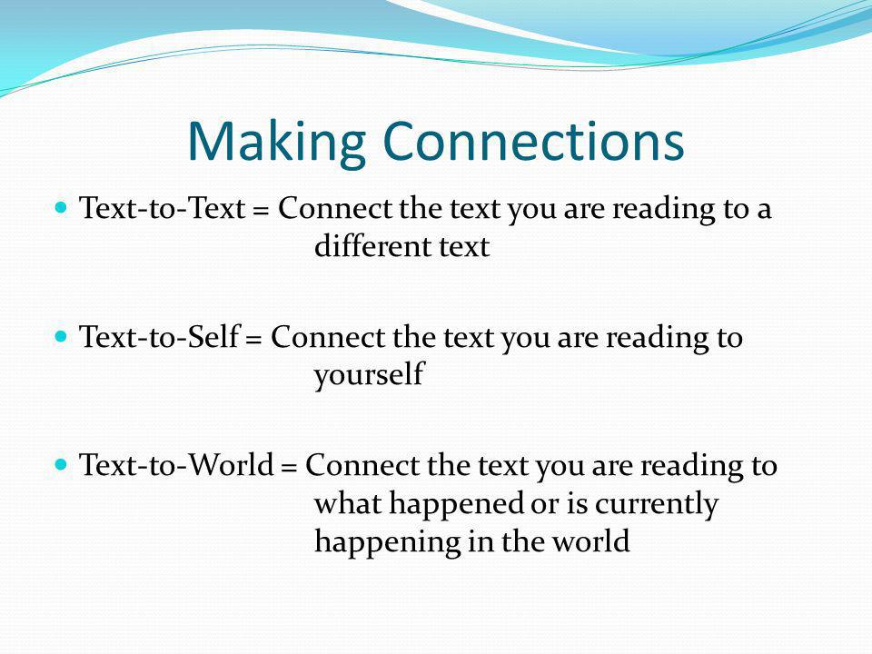 Making Connections Text-to-Text = Connect the text you are reading to a different text Text-to-Self = Connect the text you are reading to yourself Tex