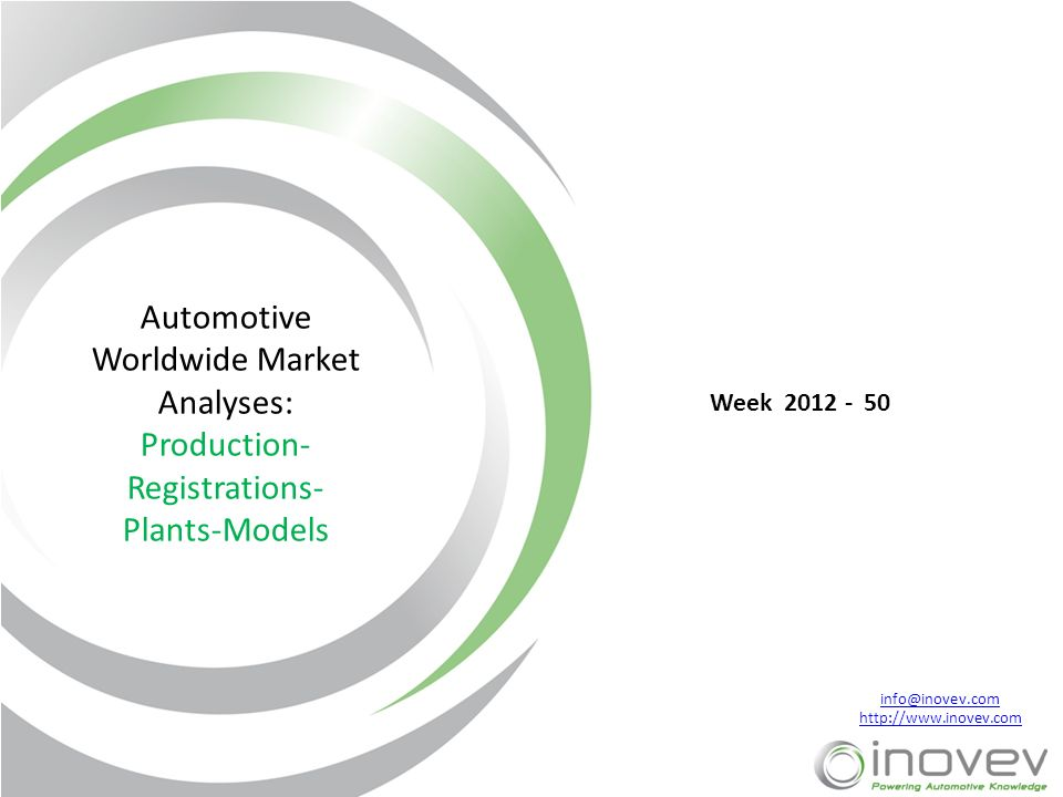 info@inovev.com http://www.inovev.com Automotive Worldwide Market Analyses: Production- Registrations- Plants-Models Week 2012 - 50