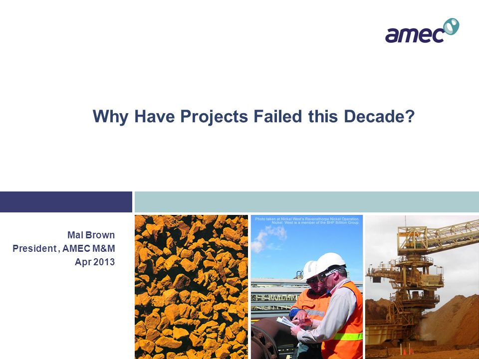 Why Have Projects Failed this Decade? Mal Brown President, AMEC M&M Apr 2013
