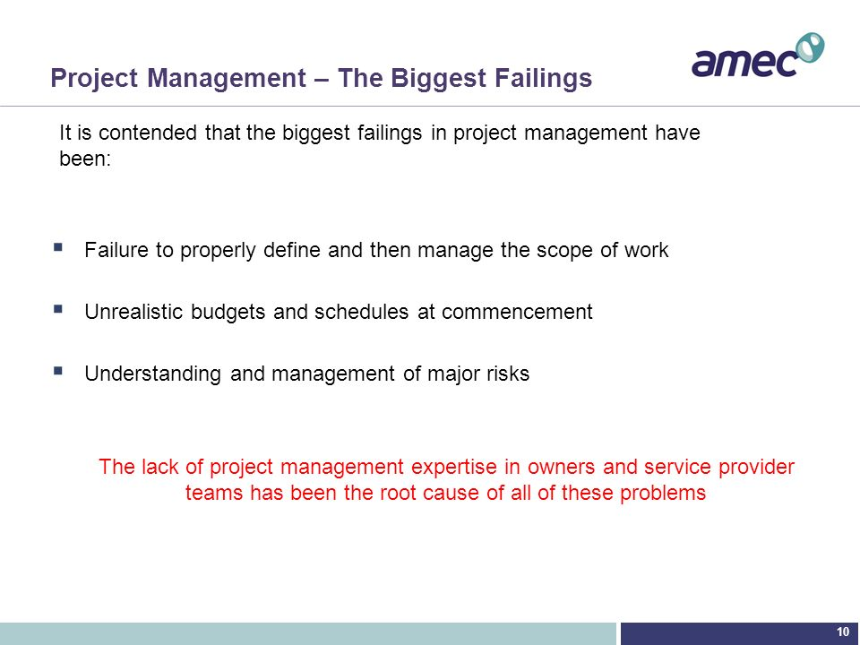 10 Project Management – The Biggest Failings Failure to properly define and then manage the scope of work Unrealistic budgets and schedules at commenc