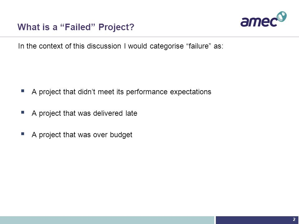 2 What is a Failed Project? A project that didnt meet its performance expectations A project that was delivered late A project that was over budget In