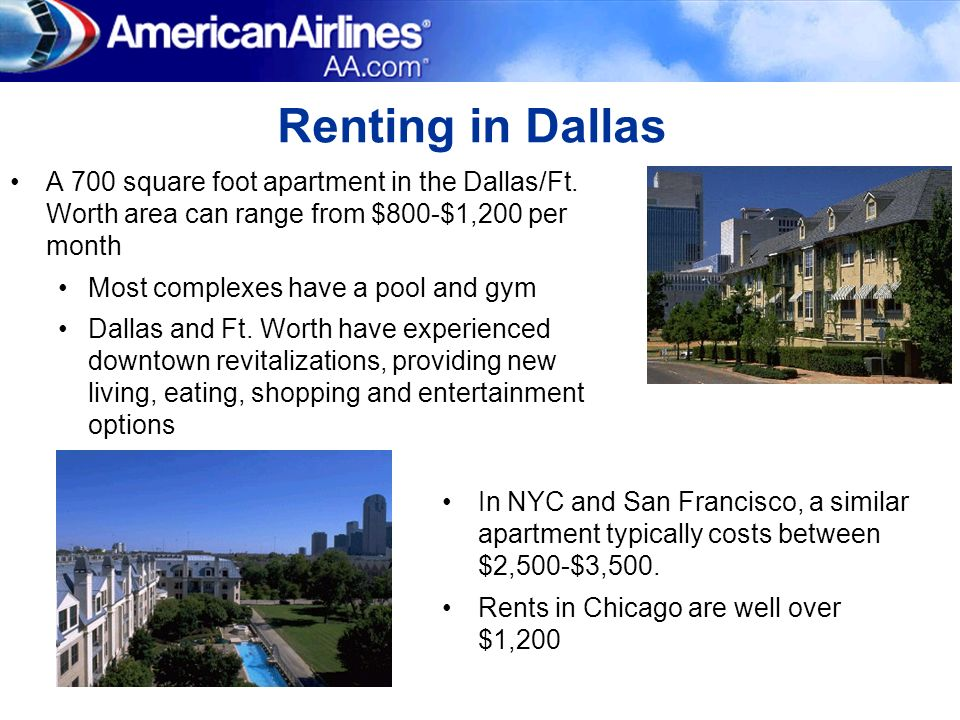 Renting in Dallas A 700 square foot apartment in the Dallas/Ft. Worth area can range from $800-$1,200 per month Most complexes have a pool and gym Dal