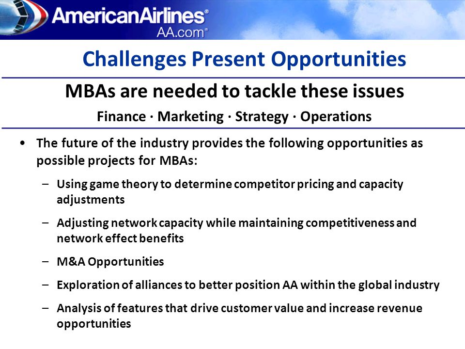 AA MBAs become Executives American Airlines ExecutivesAmerican Graduates Gerard Arpey, CEO (UT-Austin) Doug Parker, CEO US Airways Tom Horton, EVP & CFO (SMU) Jim Ream, President Continental Express Dan Garton, EVP Mrktg (Cornell) Ed French, VP Loyalty Programs Marriott Peter Bowler, CEO American Eagle (Harvard) David Brooks, President Cargo Ops (Cornell) David Cush, CEO Virgin America Jeff Campbell, CFO McKesson Corp.