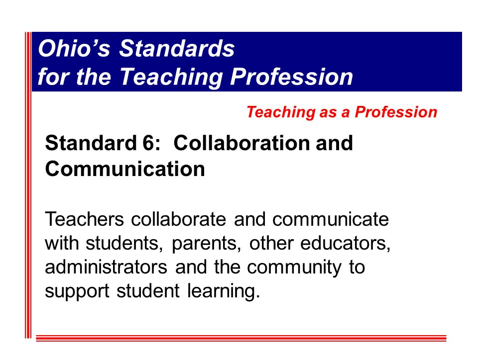 Ohios Standards for the Teaching Profession Standard 6: Collaboration and Communication Teachers collaborate and communicate with students, parents, other educators, administrators and the community to support student learning.