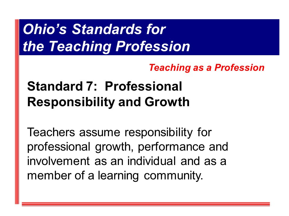 Ohios Standards for the Teaching Profession Standard 7: Professional Responsibility and Growth Teachers assume responsibility for professional growth, performance and involvement as an individual and as a member of a learning community.