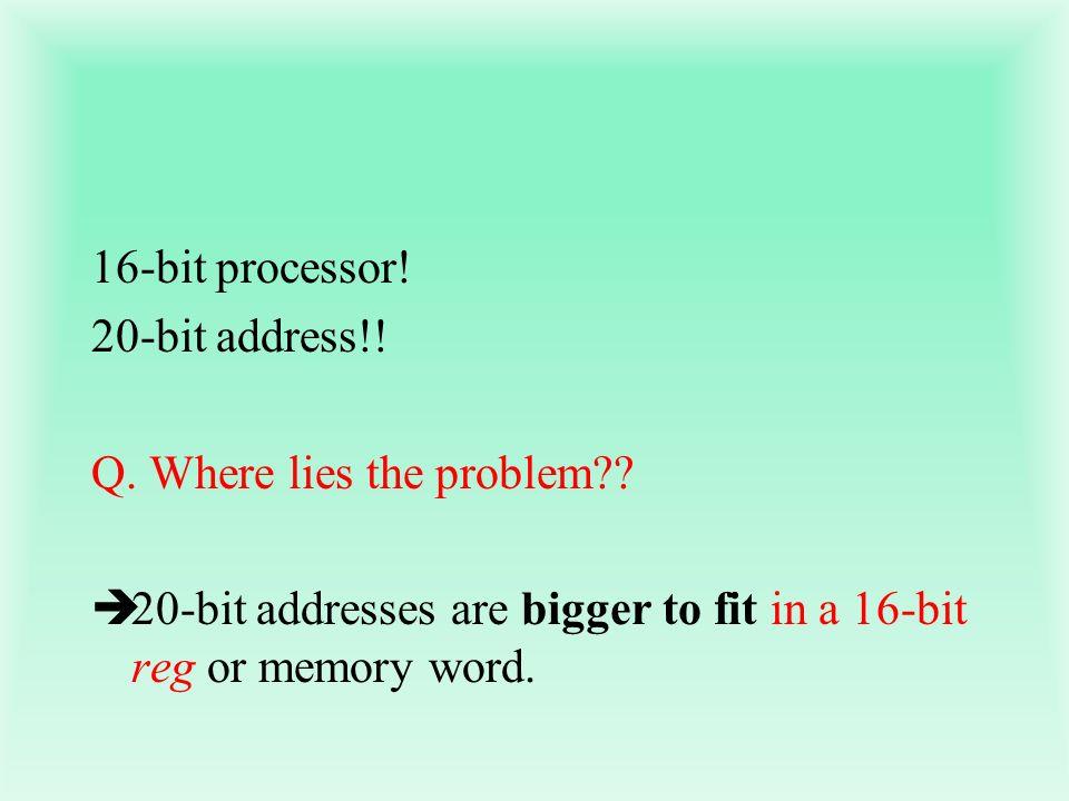16-bit processor! 20-bit address!! Q. Where lies the problem?? 20-bit addresses are bigger to fit in a 16-bit reg or memory word.
