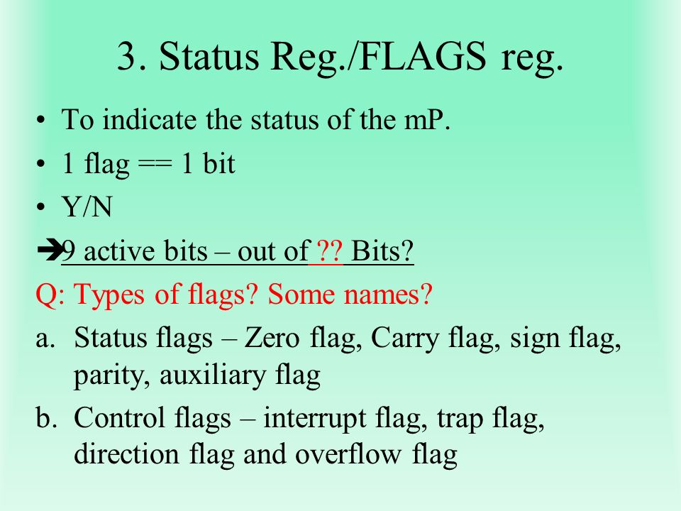 3. Status Reg./FLAGS reg. To indicate the status of the mP. 1 flag == 1 bit Y/N 9 active bits – out of ?? Bits? Q: Types of flags? Some names? a.Statu