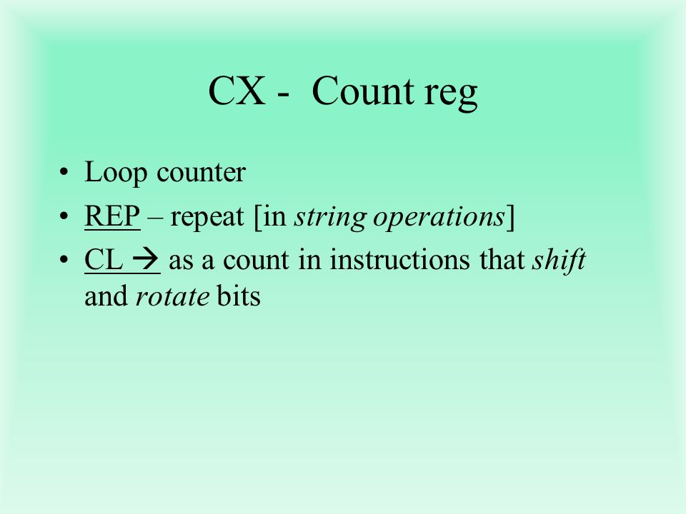 CX - Count reg Loop counter REP – repeat [in string operations] CL as a count in instructions that shift and rotate bits