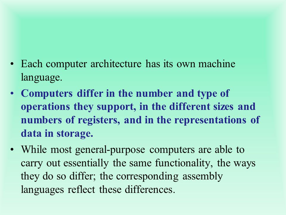 Each computer architecture has its own machine language. Computers differ in the number and type of operations they support, in the different sizes an