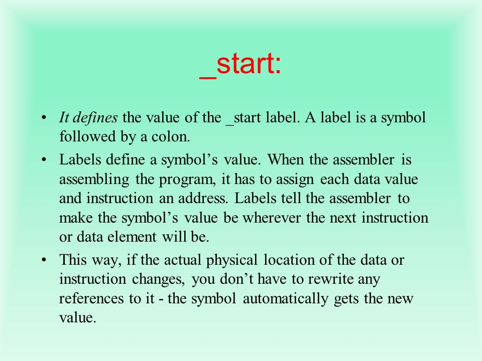 _start: It defines the value of the _start label. A label is a symbol followed by a colon. Labels define a symbols value. When the assembler is assemb