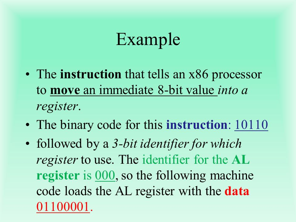 Example The instruction that tells an x86 processor to move an immediate 8-bit value into a register. The binary code for this instruction: 10110 foll