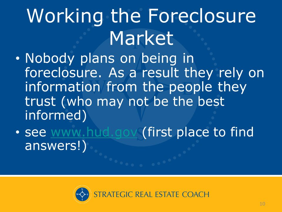 10 Working the Foreclosure Market Nobody plans on being in foreclosure. As a result they rely on information from the people they trust (who may not b