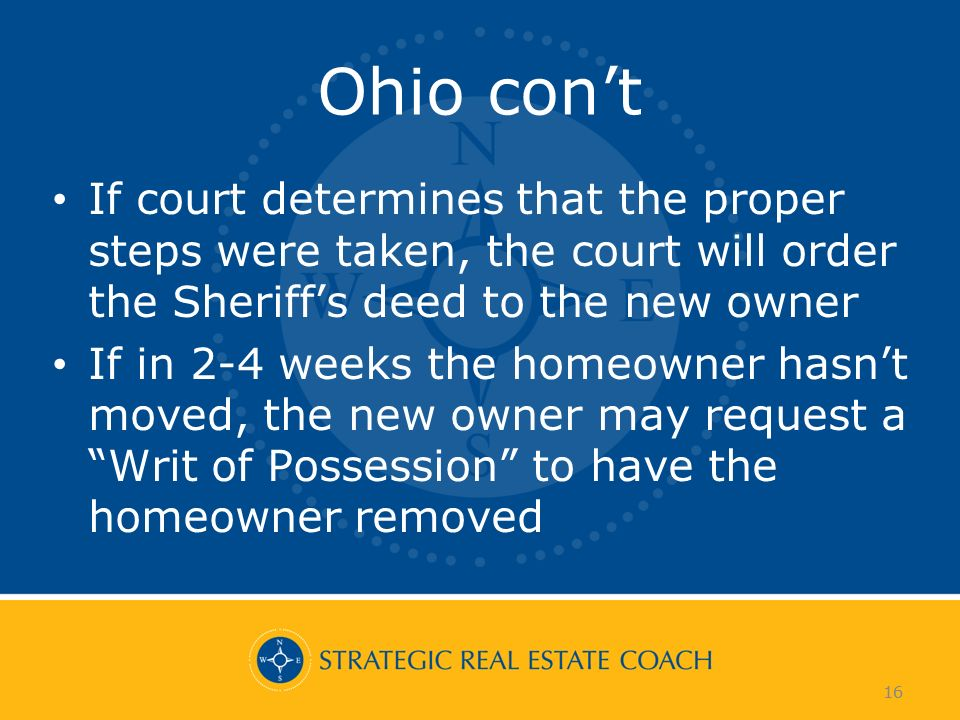 16 Ohio cont If court determines that the proper steps were taken, the court will order the Sheriffs deed to the new owner If in 2-4 weeks the homeowner hasnt moved, the new owner may request a Writ of Possession to have the homeowner removed 16
