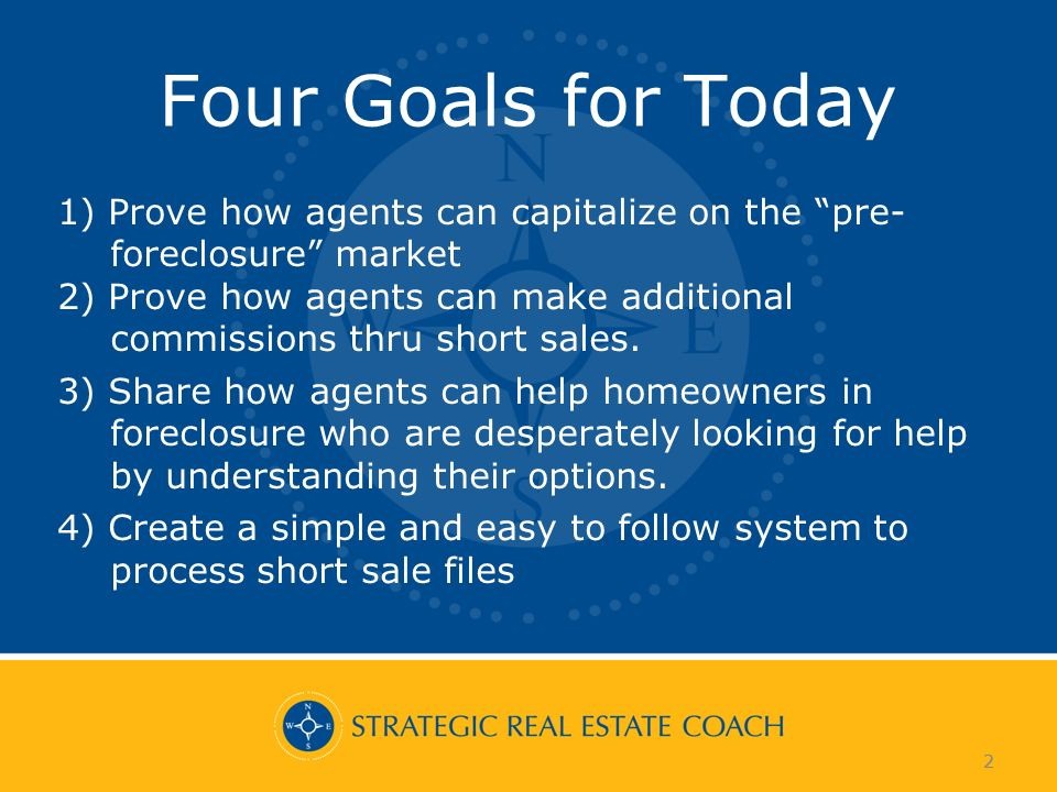 2 Four Goals for Today 1) Prove how agents can capitalize on the pre- foreclosure market 2) Prove how agents can make additional commissions thru short sales.