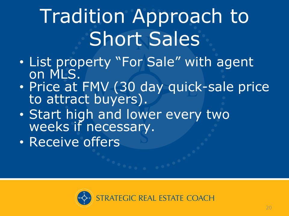 20 Tradition Approach to Short Sales List property For Sale with agent on MLS. Price at FMV (30 day quick-sale price to attract buyers). Start high an