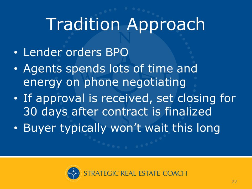 22 Tradition Approach Lender orders BPO Agents spends lots of time and energy on phone negotiating If approval is received, set closing for 30 days after contract is finalized Buyer typically wont wait this long 22