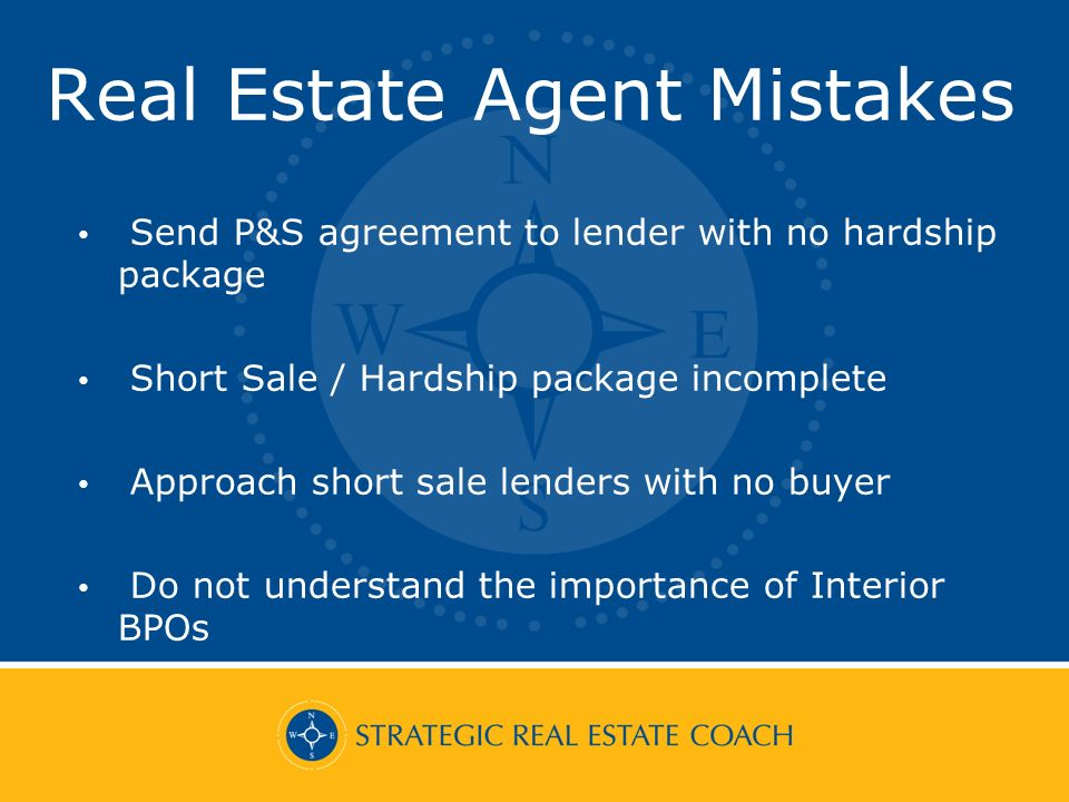 Real Estate Agent Mistakes Send P&S agreement to lender with no hardship package Short Sale / Hardship package incomplete Approach short sale lenders