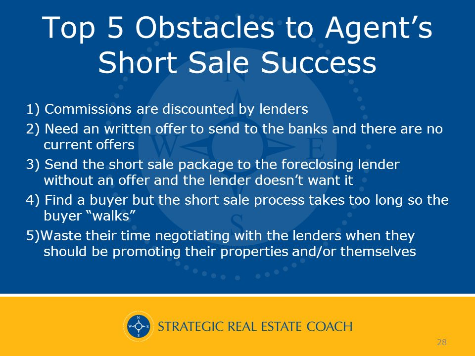 28 Top 5 Obstacles to Agents Short Sale Success 1) Commissions are discounted by lenders 2) Need an written offer to send to the banks and there are n