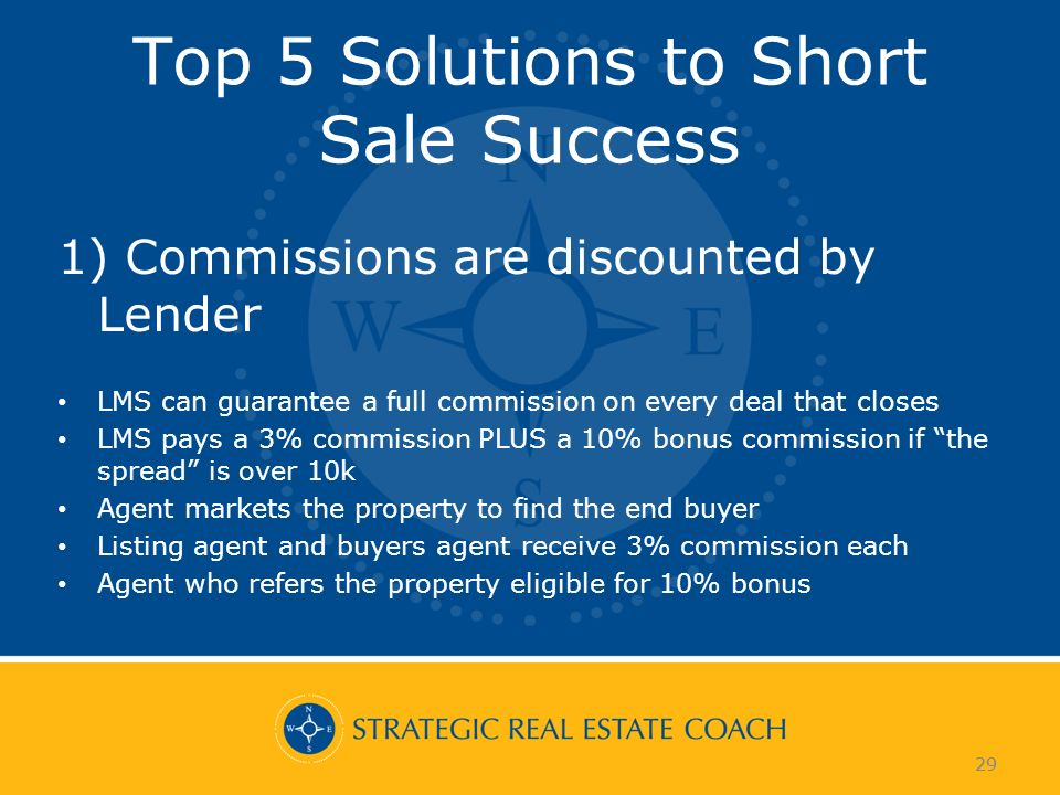 29 Top 5 Solutions to Short Sale Success 1) Commissions are discounted by Lender LMS can guarantee a full commission on every deal that closes LMS pays a 3% commission PLUS a 10% bonus commission if the spread is over 10k Agent markets the property to find the end buyer Listing agent and buyers agent receive 3% commission each Agent who refers the property eligible for 10% bonus 29