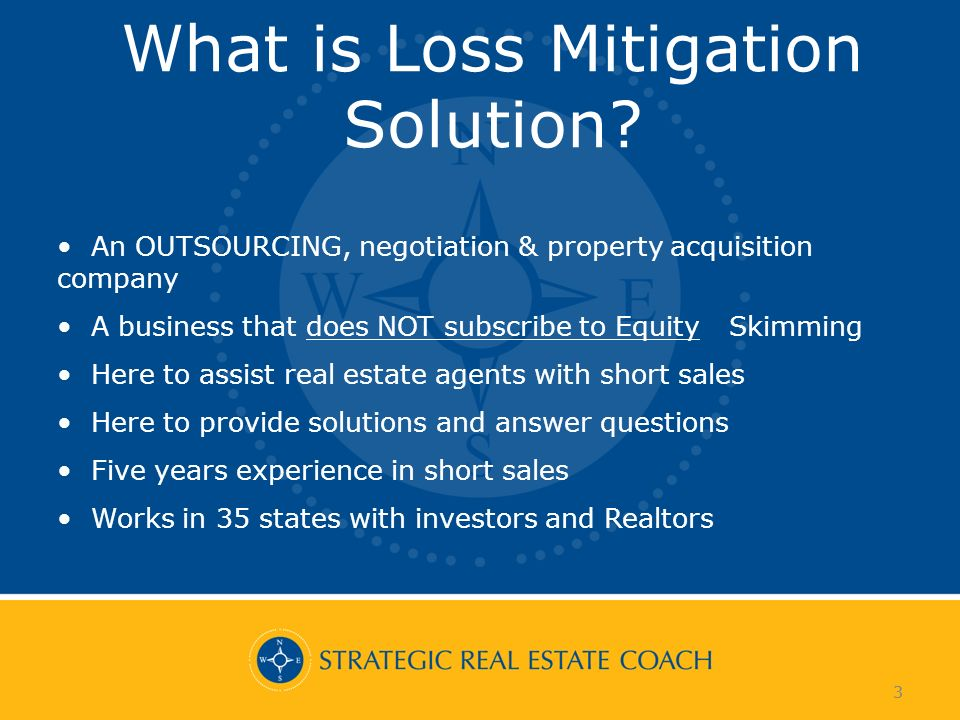 3 What is Loss Mitigation Solution? 3 An OUTSOURCING, negotiation & property acquisition company A business that does NOT subscribe to Equity Skimming