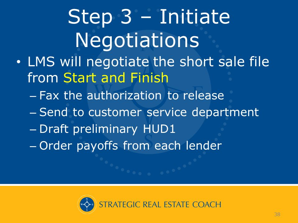 38 Step 3 – Initiate Negotiations LMS will negotiate the short sale file from Start and Finish – Fax the authorization to release – Send to customer service department – Draft preliminary HUD1 – Order payoffs from each lender 38