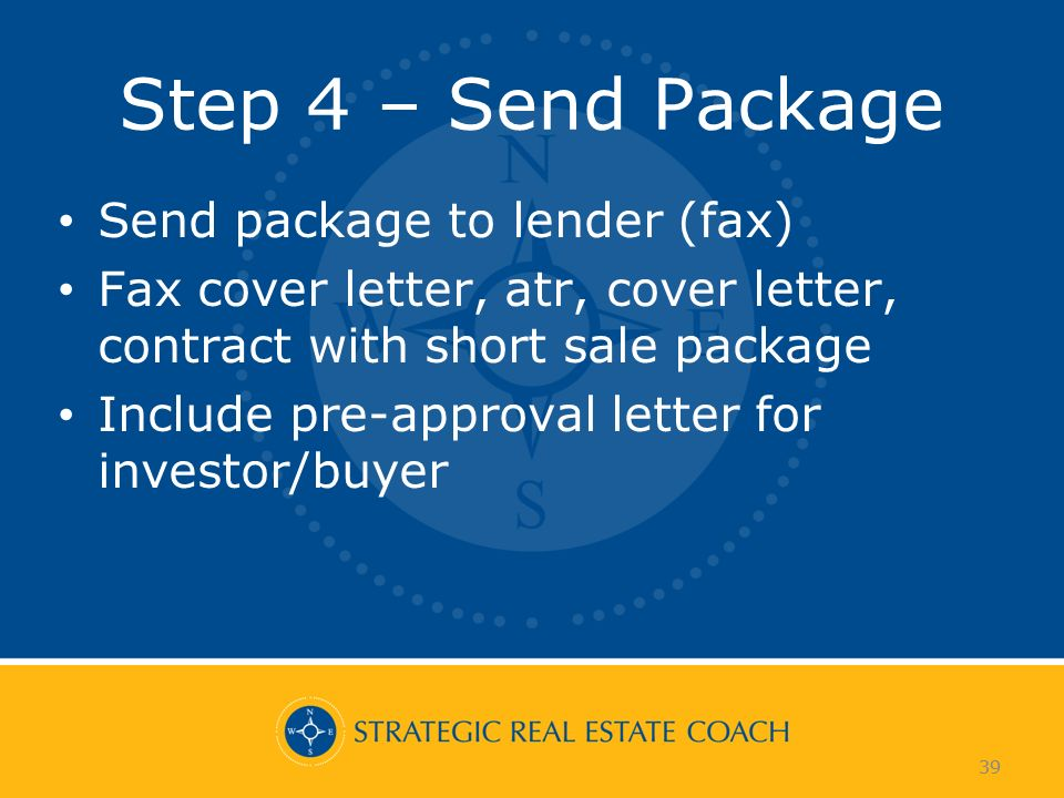 39 Step 4 – Send Package Send package to lender (fax) Fax cover letter, atr, cover letter, contract with short sale package Include pre-approval letter for investor/buyer 39