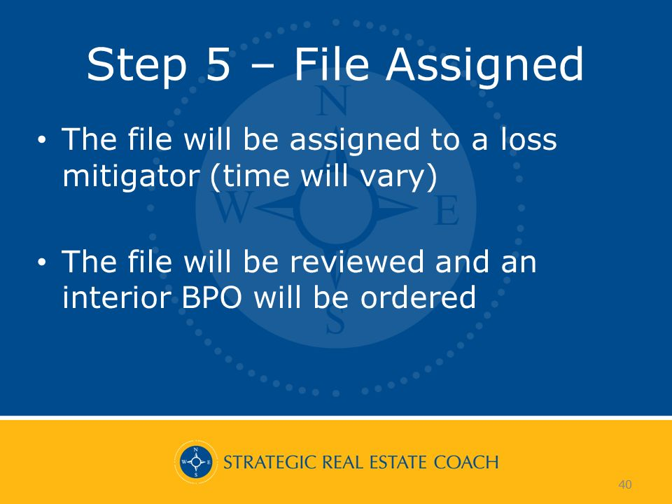 40 Step 5 – File Assigned The file will be assigned to a loss mitigator (time will vary) The file will be reviewed and an interior BPO will be ordered 40