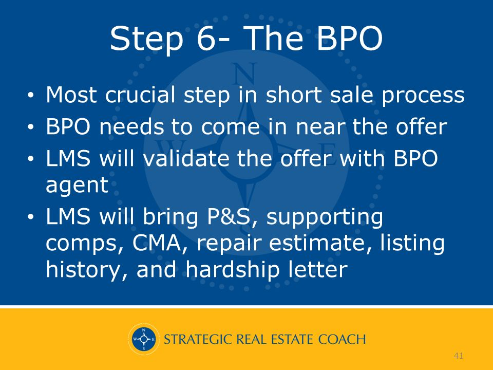 41 Step 6- The BPO Most crucial step in short sale process BPO needs to come in near the offer LMS will validate the offer with BPO agent LMS will bring P&S, supporting comps, CMA, repair estimate, listing history, and hardship letter