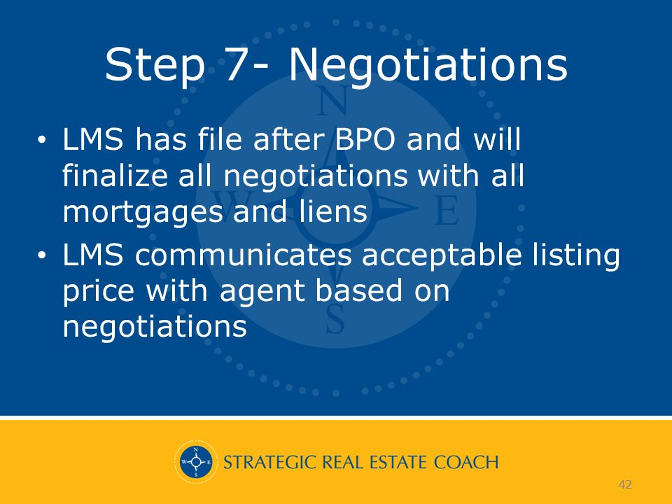 42 Step 7- Negotiations LMS has file after BPO and will finalize all negotiations with all mortgages and liens LMS communicates acceptable listing pri