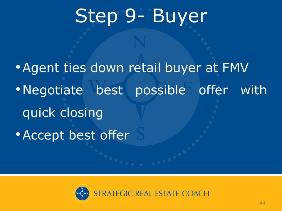 44 Step 9- Buyer Agent ties down retail buyer at FMV Negotiate best possible offer with quick closing Accept best offer