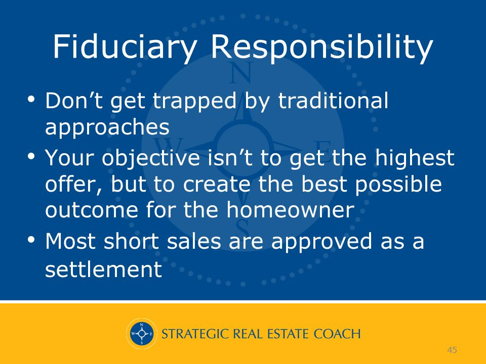 45 Fiduciary Responsibility Dont get trapped by traditional approaches Your objective isnt to get the highest offer, but to create the best possible outcome for the homeowner Most short sales are approved as a settlement 45