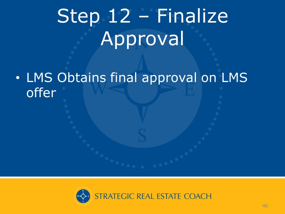 46 Step 12 – Finalize Approval LMS Obtains final approval on LMS offer 46