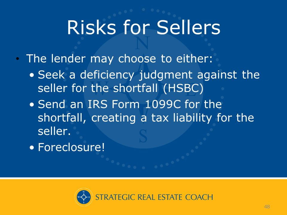 48 Risks for Sellers The lender may choose to either: Seek a deficiency judgment against the seller for the shortfall (HSBC) Send an IRS Form 1099C for the shortfall, creating a tax liability for the seller.