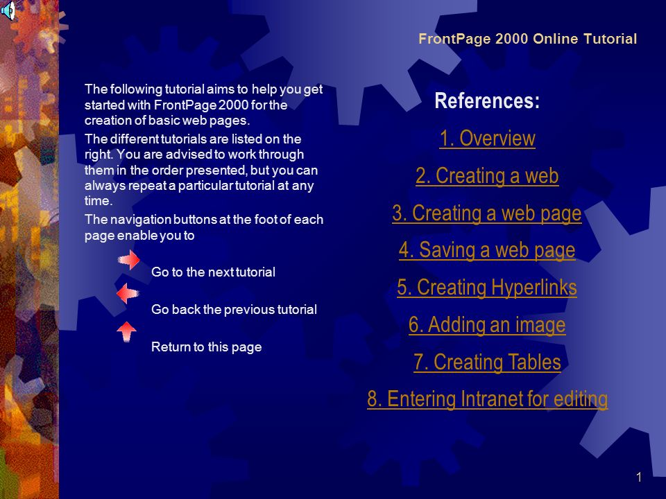 1 FrontPage 2000 Online Tutorial The following tutorial aims to help you get started with FrontPage 2000 for the creation of basic web pages.