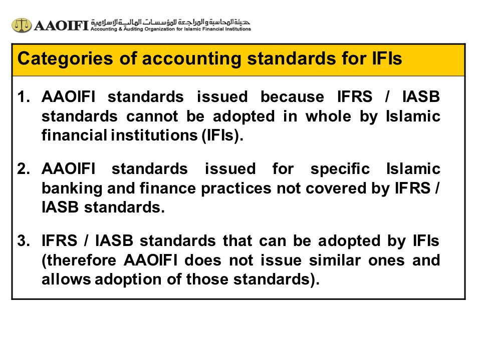 Categories of accounting standards for IFIs 1.AAOIFI standards issued because IFRS / IASB standards cannot be adopted in whole by Islamic financial in
