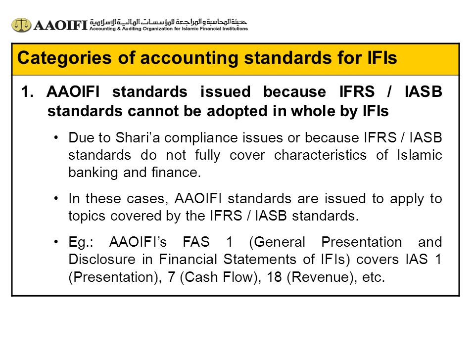Categories of accounting standards for IFIs 1. AAOIFI standards issued because IFRS / IASB standards cannot be adopted in whole by IFIs Due to Sharia