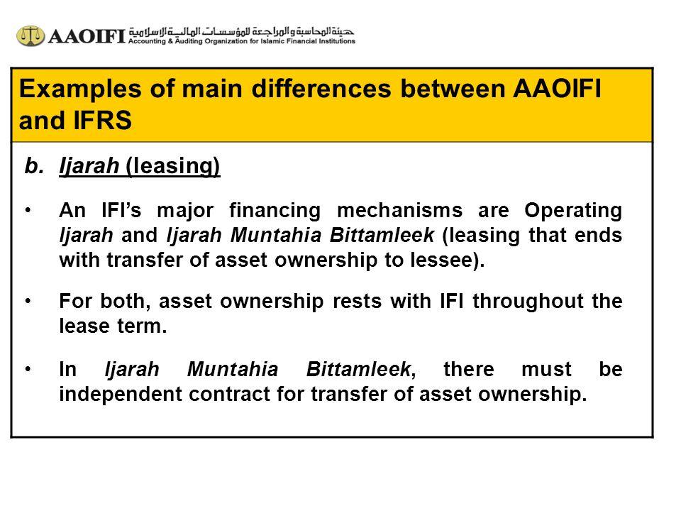 Examples of main differences between AAOIFI and IFRS An IFIs major financing mechanisms are Operating Ijarah and Ijarah Muntahia Bittamleek (leasing t