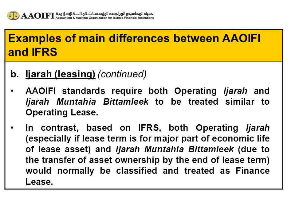Examples of main differences between AAOIFI and IFRS AAOIFI standards require both Operating Ijarah and Ijarah Muntahia Bittamleek to be treated simil