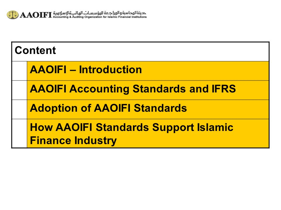 Content AAOIFI – Introduction AAOIFI Accounting Standards and IFRS Adoption of AAOIFI Standards How AAOIFI Standards Support Islamic Finance Industry