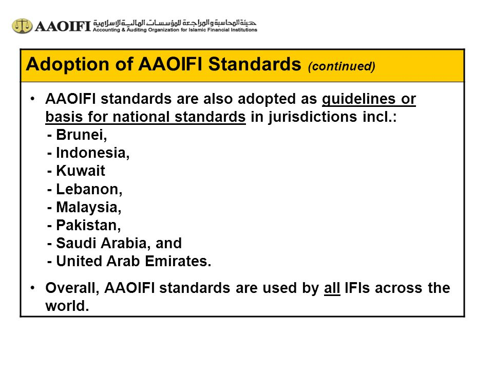 Adoption of AAOIFI Standards (continued) AAOIFI standards are also adopted as guidelines or basis for national standards in jurisdictions incl.: - Bru