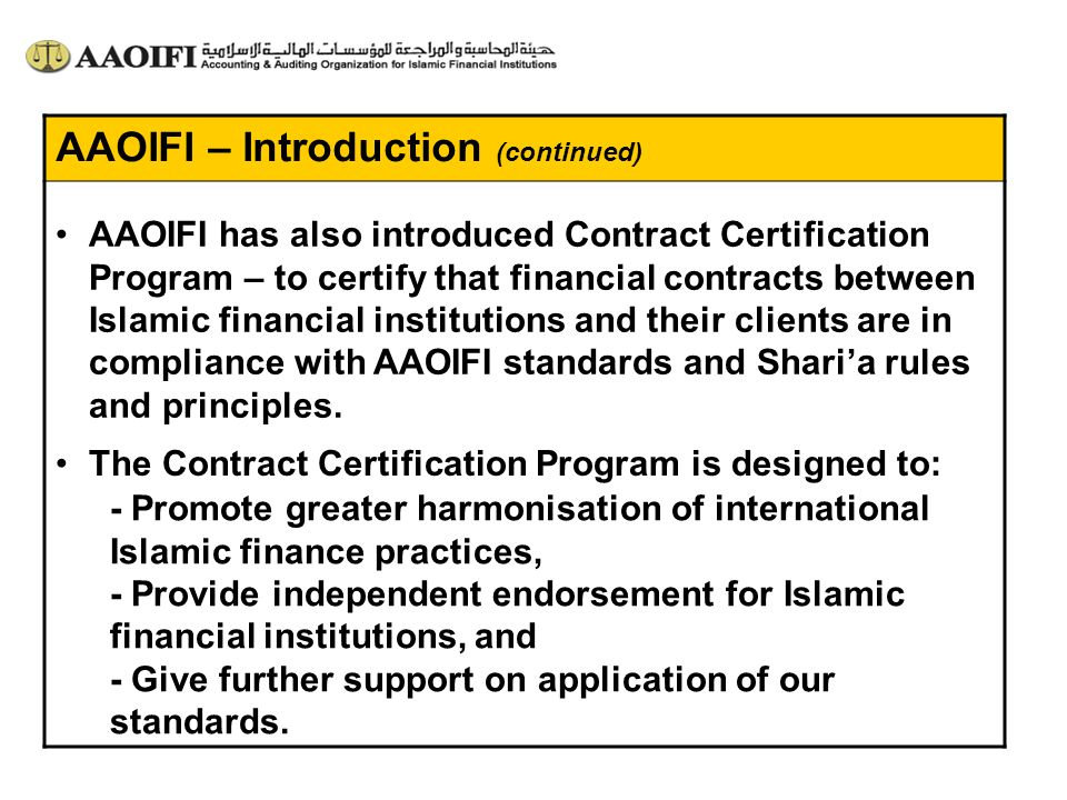 AAOIFI – Introduction (continued) AAOIFI has also introduced Contract Certification Program – to certify that financial contracts between Islamic fina