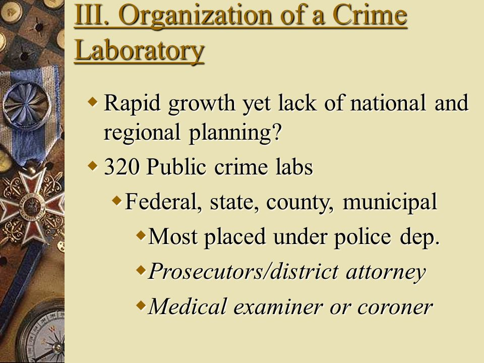 III. Organization of a Crime Laboratory Why Why are their so many new lab? Increase in Drug analysis and DNA profiling: Bloodstains, semen stains, hai